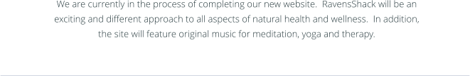 We are currently in the process of completing our new website.  RavensShack will be an exciting and different approach to all aspects of natural health and wellness.  In addition, the site will feature original music for meditation, yoga and therapy.